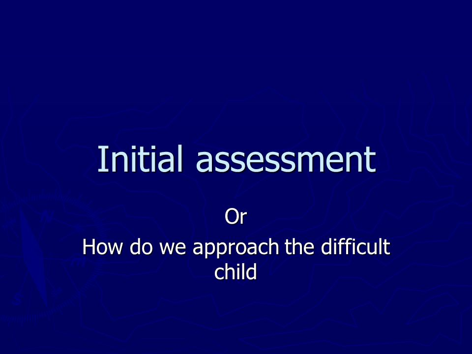 Initial assessment Or How do we approach the difficult child