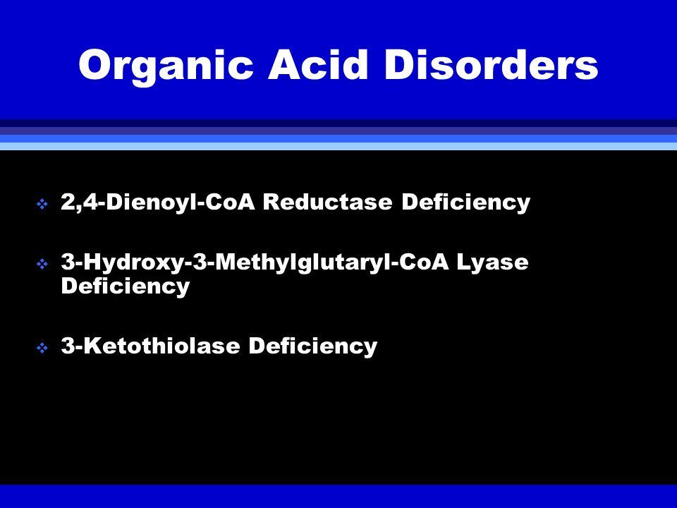 Organic Acid Disorders 2,4-Dienoyl-CoA Reductase Deficiency 3-Hydroxy-3-Methylglutaryl-CoA Lyase Deficiency 3-Ketothiolase Deficiency