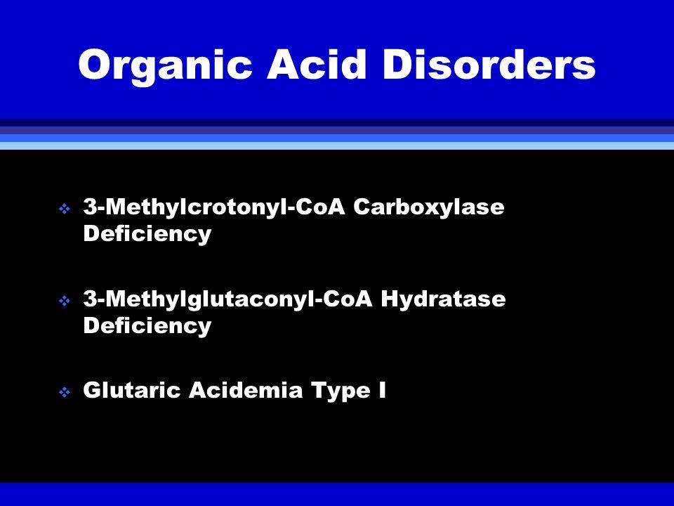 Organic Acid Disorders 3-Methylcrotonyl-CoA Carboxylase Deficiency 3-Methylglutaconyl-CoA Hydratase Deficiency Glutaric Acidemia Type I