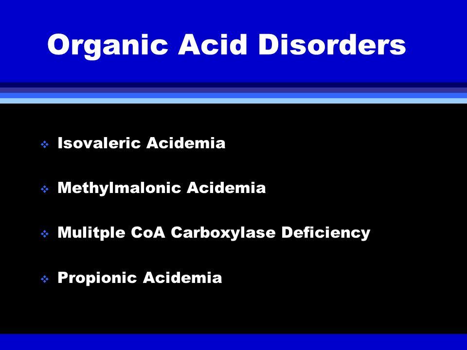 Organic Acid Disorders Isovaleric Acidemia Methylmalonic Acidemia Mulitple CoA Carboxylase Deficiency Propionic Acidemia