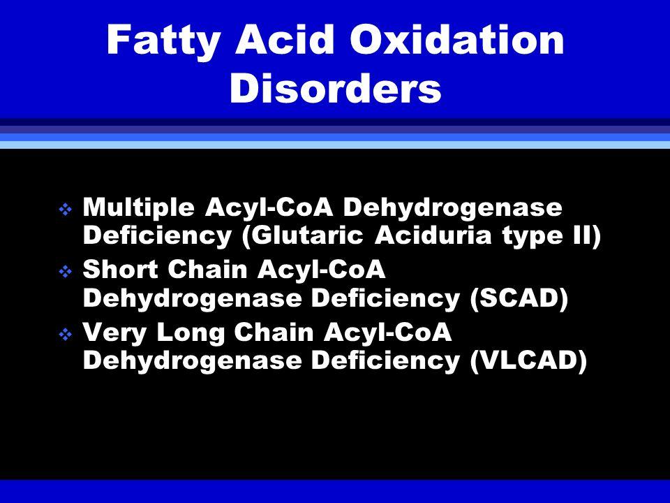 Fatty Acid Oxidation Disorders Multiple Acyl-CoA Dehydrogenase Deficiency (Glutaric Aciduria type II) Short Chain Acyl-CoA Dehydrogenase Deficiency (S