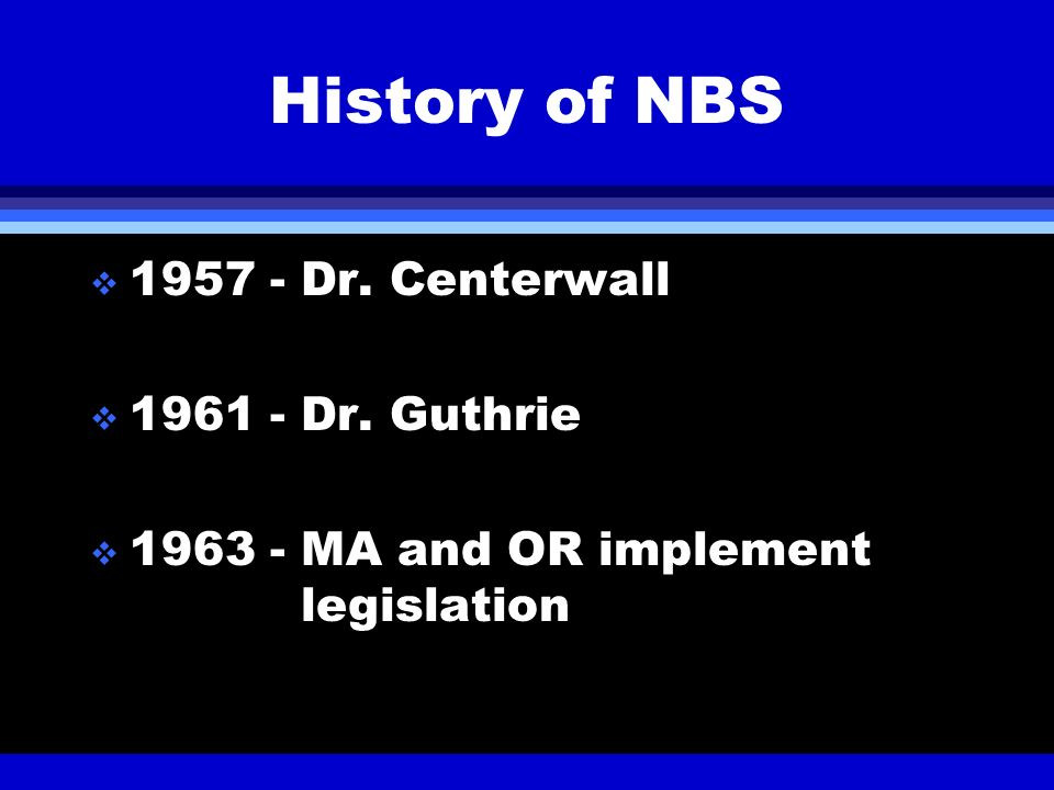 History of NBS 1957 - Dr. Centerwall 1961 - Dr. Guthrie 1963 - MA and OR implement legislation
