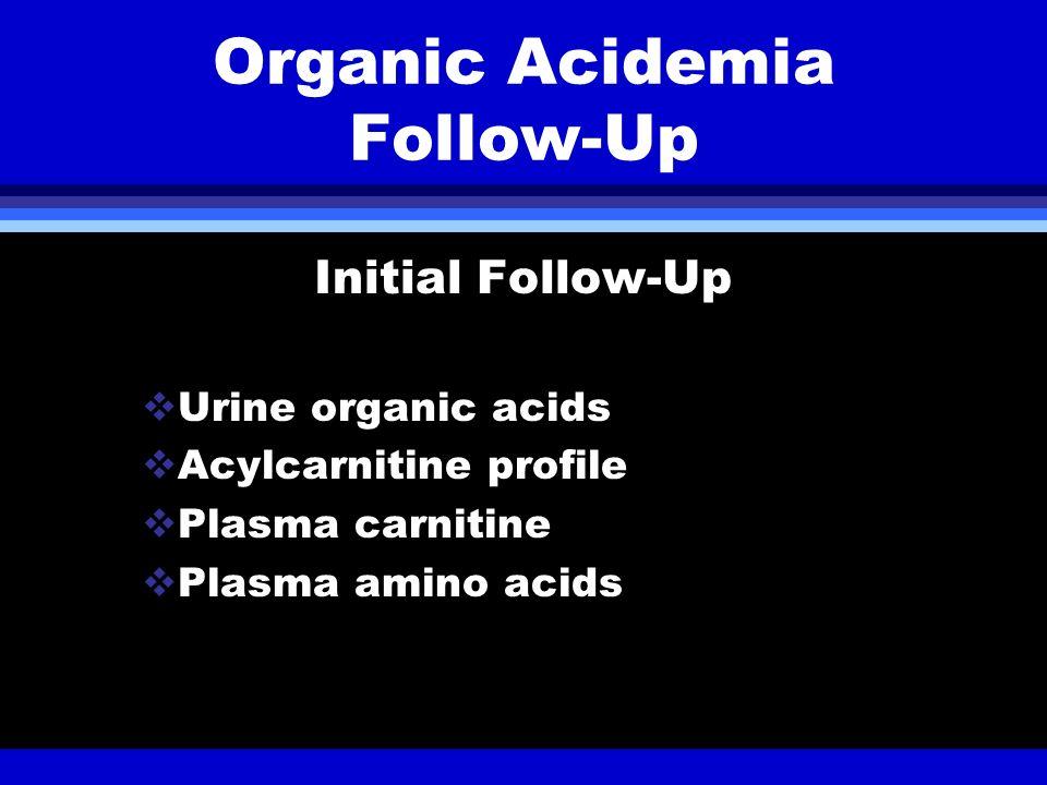 Organic Acidemia Follow-Up Initial Follow-Up Urine organic acids Acylcarnitine profile Plasma carnitine Plasma amino acids