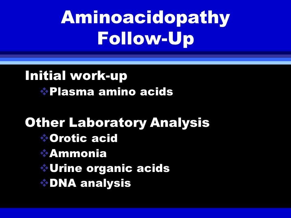Aminoacidopathy Follow-Up Initial work-up Plasma amino acids Other Laboratory Analysis Orotic acid Ammonia Urine organic acids DNA analysis