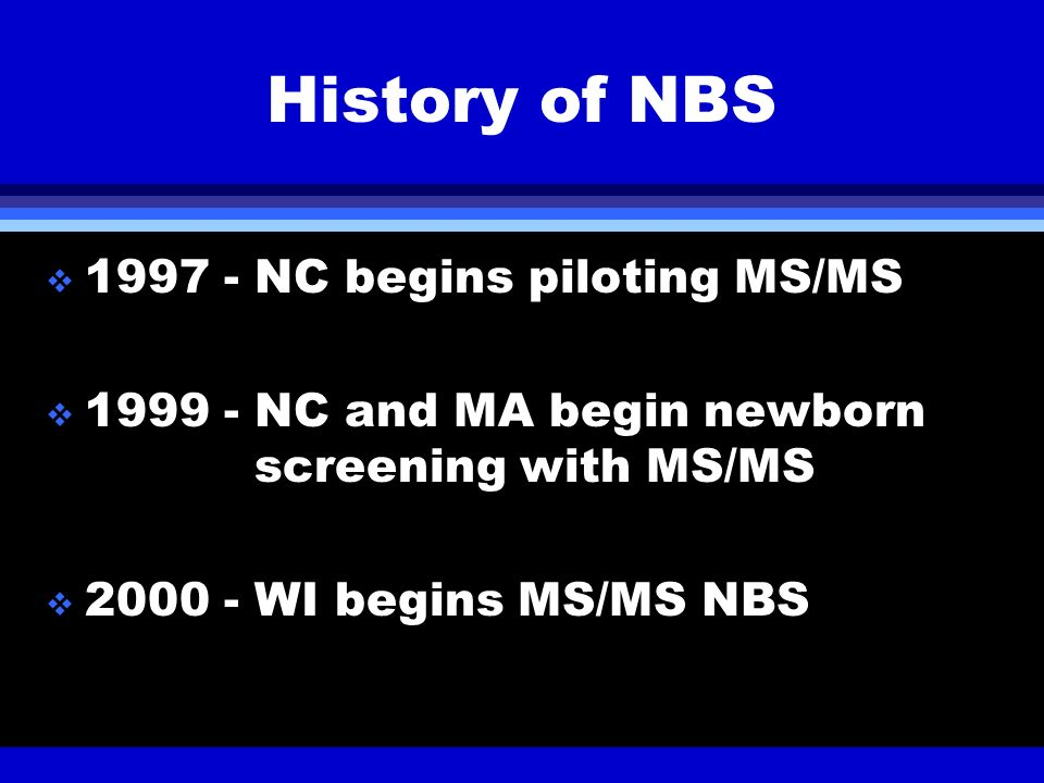 History of NBS 1997 - NC begins piloting MS/MS 1999 - NC and MA begin newborn screening with MS/MS 2000 - WI begins MS/MS NBS