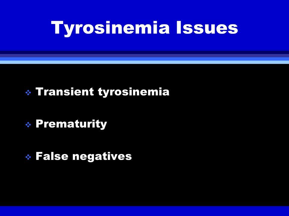 Tyrosinemia Issues Transient tyrosinemia Prematurity False negatives