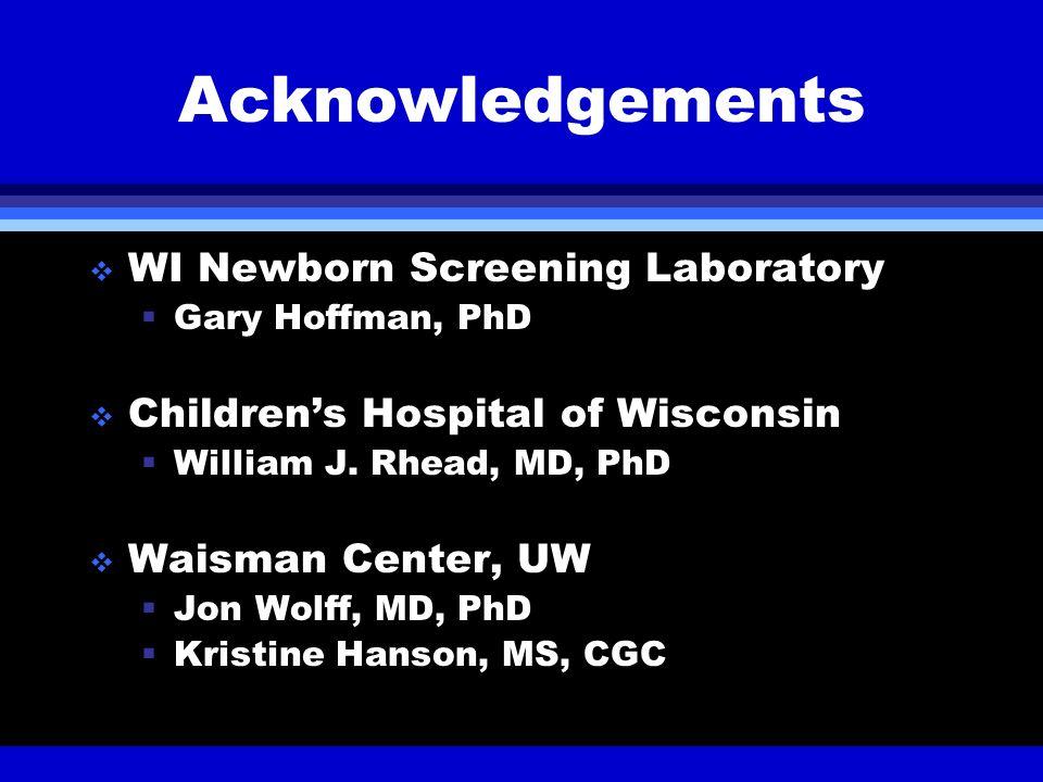 Acknowledgements WI Newborn Screening Laboratory Gary Hoffman, PhD Childrens Hospital of Wisconsin William J. Rhead, MD, PhD Waisman Center, UW Jon Wo