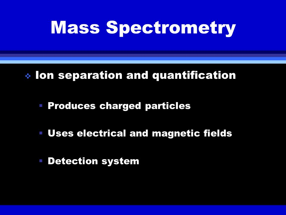 Mass Spectrometry Ion separation and quantification Produces charged particles Uses electrical and magnetic fields Detection system