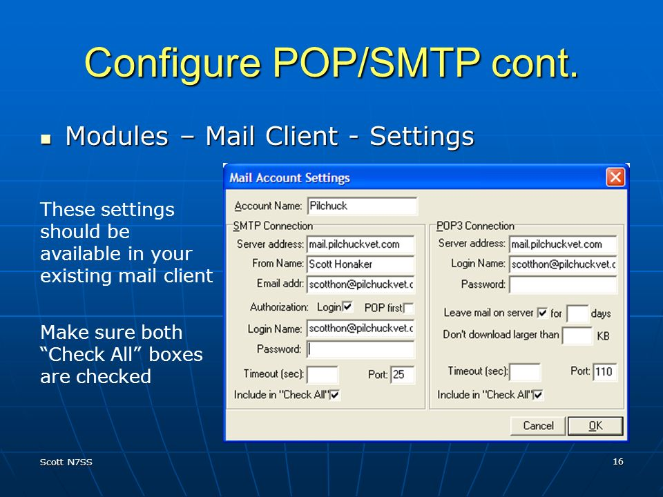 Scott N7SS 16 Configure POP/SMTP cont. Modules – Mail Client - Settings Modules – Mail Client - Settings Make sure both Check All boxes are checked Th