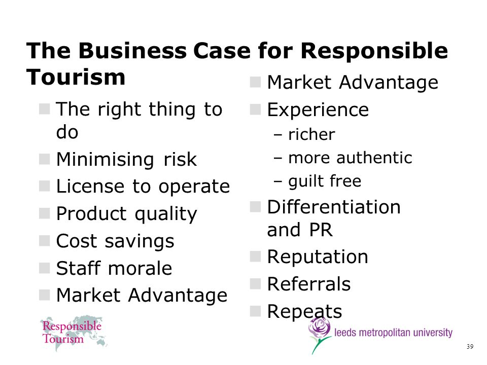 39 The Business Case for Responsible Tourism The right thing to do Minimising risk License to operate Product quality Cost savings Staff morale Market