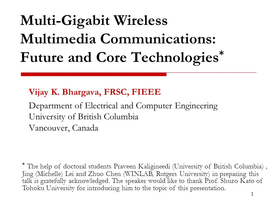 Multi-Gigabit Wireless Multimedia Communications: Future and Core Technologies * Vijay K. Bhargava, FRSC, FIEEE Department of Electrical and Computer