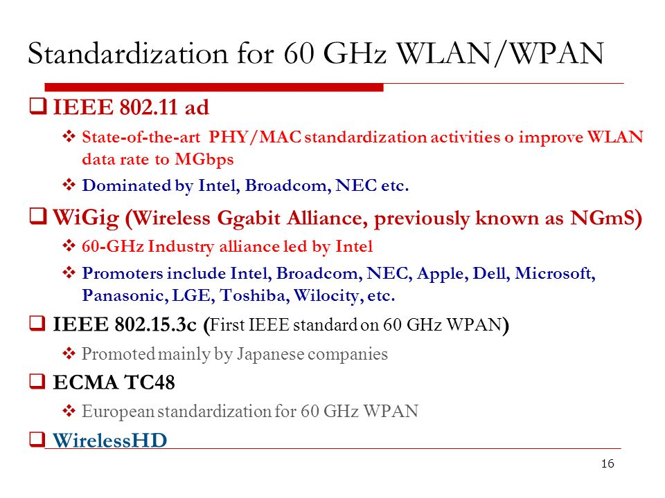 Standardization for 60 GHz WLAN/WPAN 16 IEEE 802.11 ad State-of-the-art PHY/MAC standardization activities o improve WLAN data rate to MGbps Dominated
