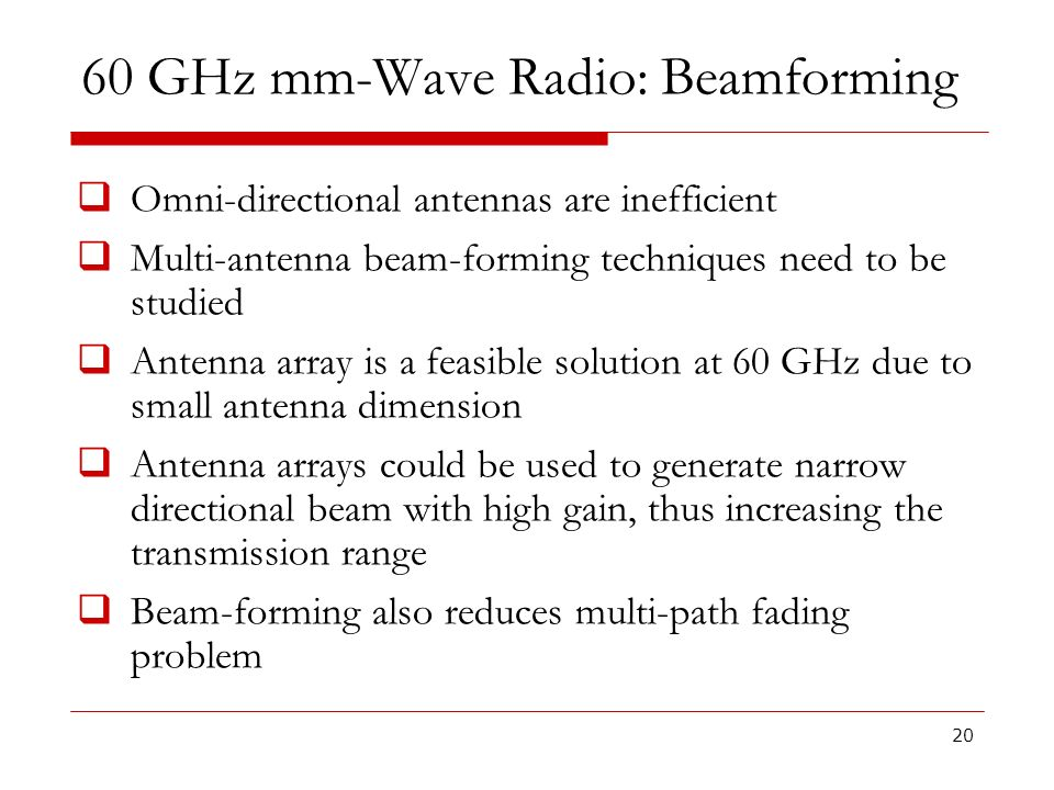 60 GHz mm-Wave Radio: Beamforming Omni-directional antennas are inefficient Multi-antenna beam-forming techniques need to be studied Antenna array is