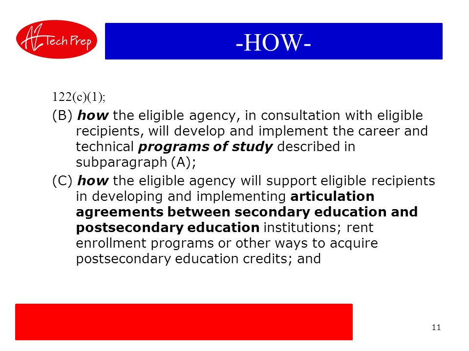 11 TRANSITIONAL LINK -HOW- 122(c)(1); (B) how the eligible agency, in consultation with eligible recipients, will develop and implement the career and technical programs of study described in subparagraph (A); (C) how the eligible agency will support eligible recipients in developing and implementing articulation agreements between secondary education and postsecondary education institutions; rent enrollment programs or other ways to acquire postsecondary education credits; and