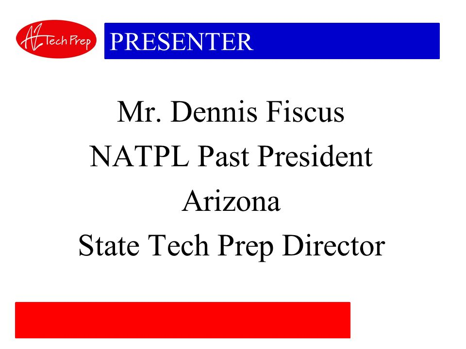 PRESENTER Mr. Dennis Fiscus NATPL Past President Arizona State Tech Prep Director