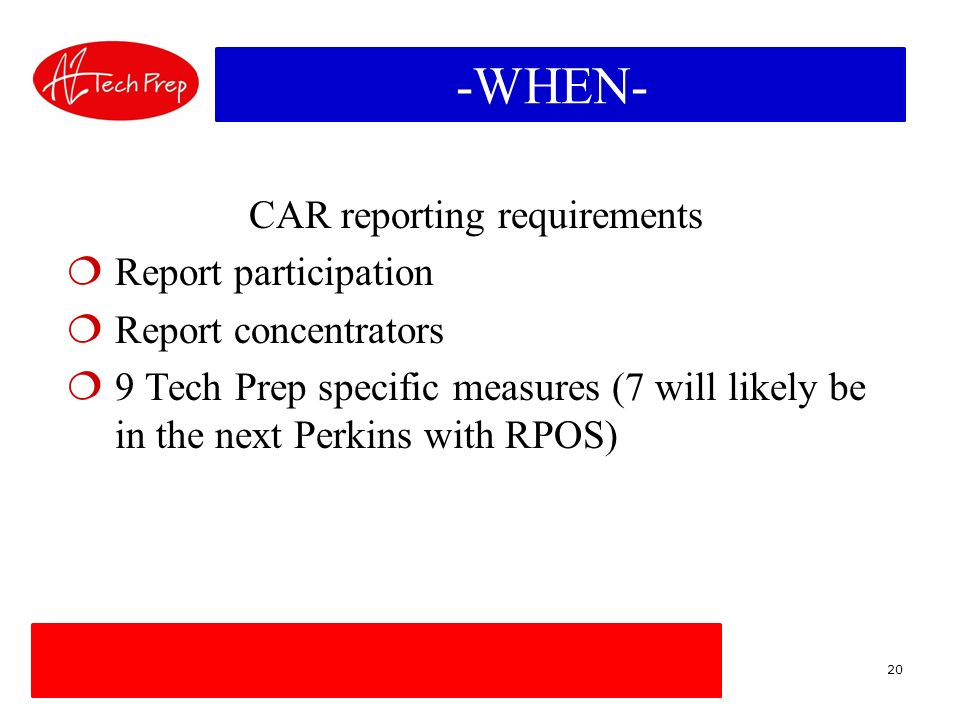 -WHEN- CAR reporting requirements Report participation Report concentrators 9 Tech Prep specific measures (7 will likely be in the next Perkins with RPOS) 20
