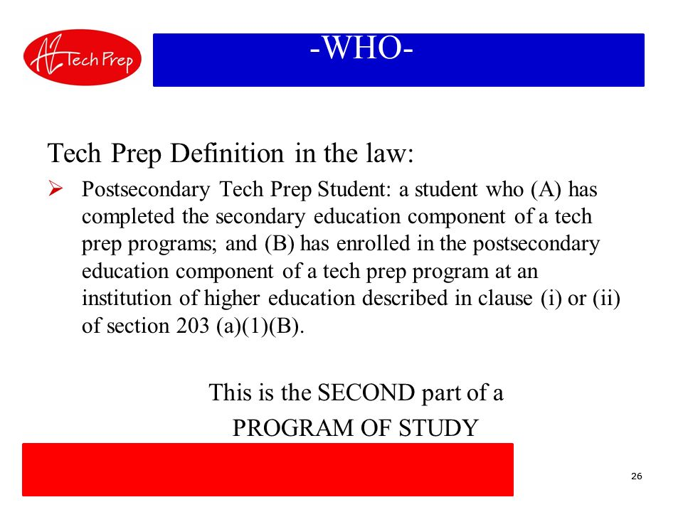 26 -WHO- Tech Prep Definition in the law: Postsecondary Tech Prep Student: a student who (A) has completed the secondary education component of a tech prep programs; and (B) has enrolled in the postsecondary education component of a tech prep program at an institution of higher education described in clause (i) or (ii) of section 203 (a)(1)(B).