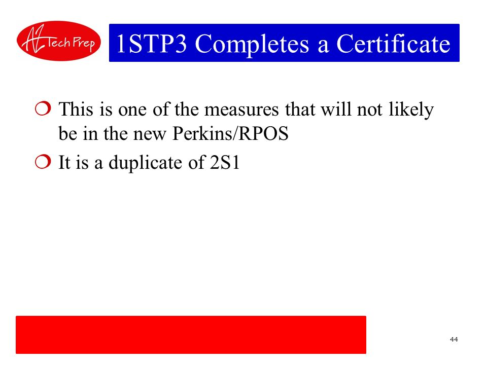 1STP3 Completes a Certificate This is one of the measures that will not likely be in the new Perkins/RPOS It is a duplicate of 2S1 44