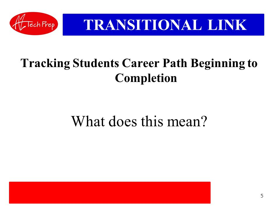 5 TRANSITIONAL LINK Tracking Students Career Path Beginning to Completion What does this mean?