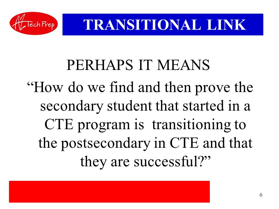 6 TRANSITIONAL LINK PERHAPS IT MEANS How do we find and then prove the secondary student that started in a CTE program is transitioning to the postsecondary in CTE and that they are successful?