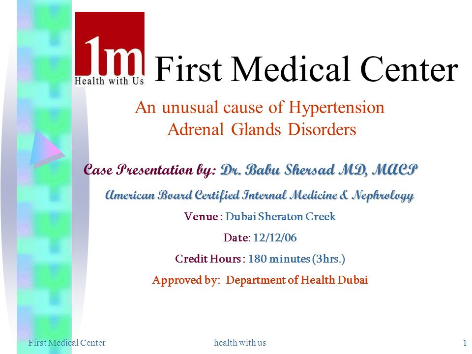 First Medical Center health with us1 An unusual cause of Hypertension Adrenal Glands Disorders Dr. Babu Shersad MD, MACP Case Presentation by: Dr. Bab