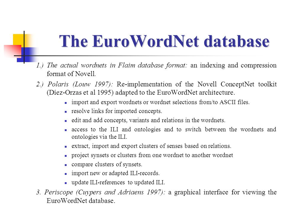 The EuroWordNet database 1.) The actual wordnets in Flaim database format: an indexing and compression format of Novell. 2.) Polaris (Louw 1997): Re-i