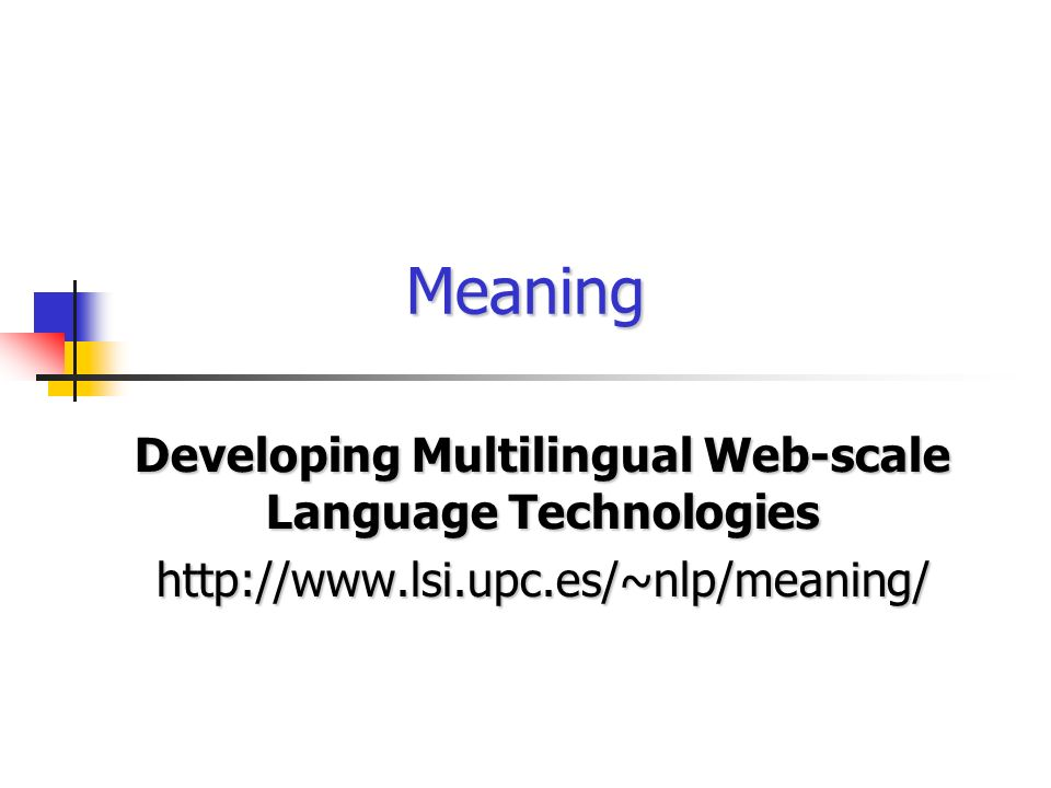 Developing Multilingual Web-scale Language Technologies http://www.lsi.upc.es/~nlp/meaning/ Meaning