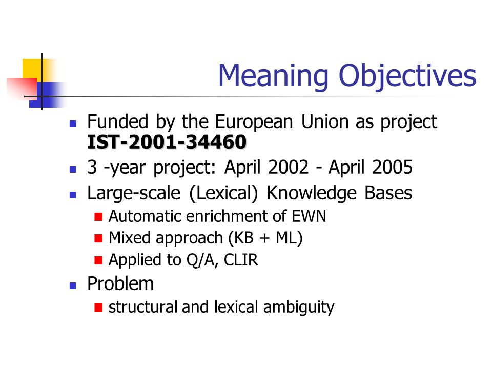 Meaning Objectives IST-2001-34460 Funded by the European Union as project IST-2001-34460 3 -year project: April 2002 - April 2005 Large-scale (Lexical