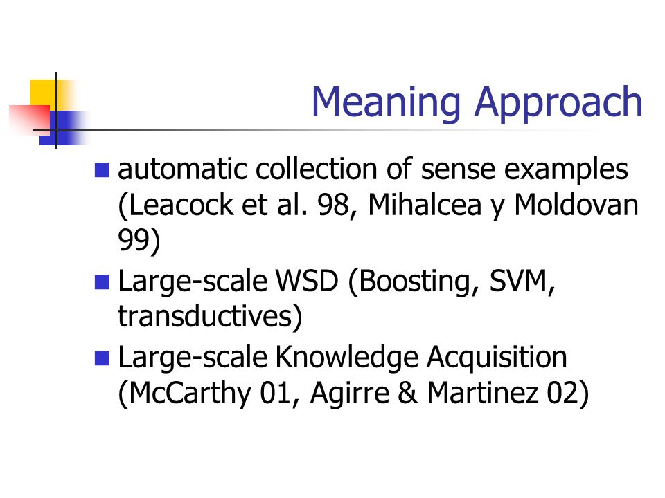 Meaning Approach automatic collection of sense examples (Leacock et al. 98, Mihalcea y Moldovan 99) Large-scale WSD (Boosting, SVM, transductives) Lar