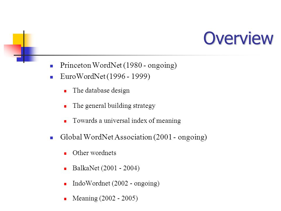 Overview Princeton WordNet (1980 - ongoing) EuroWordNet (1996 - 1999) The database design The general building strategy Towards a universal index of m
