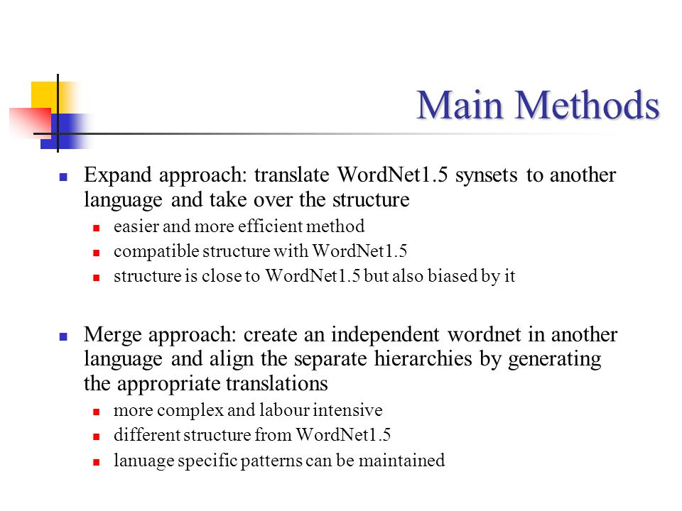 Main Methods Expand approach: translate WordNet1.5 synsets to another language and take over the structure easier and more efficient method compatible
