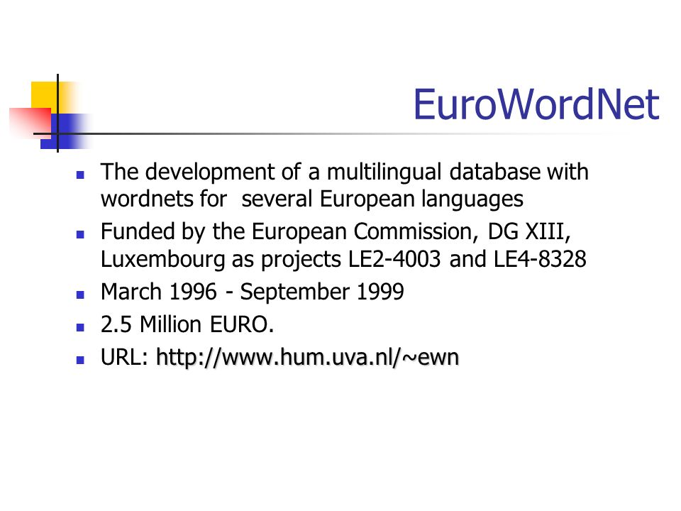 EuroWordNet The development of a multilingual database with wordnets for several European languages Funded by the European Commission, DG XIII, Luxemb