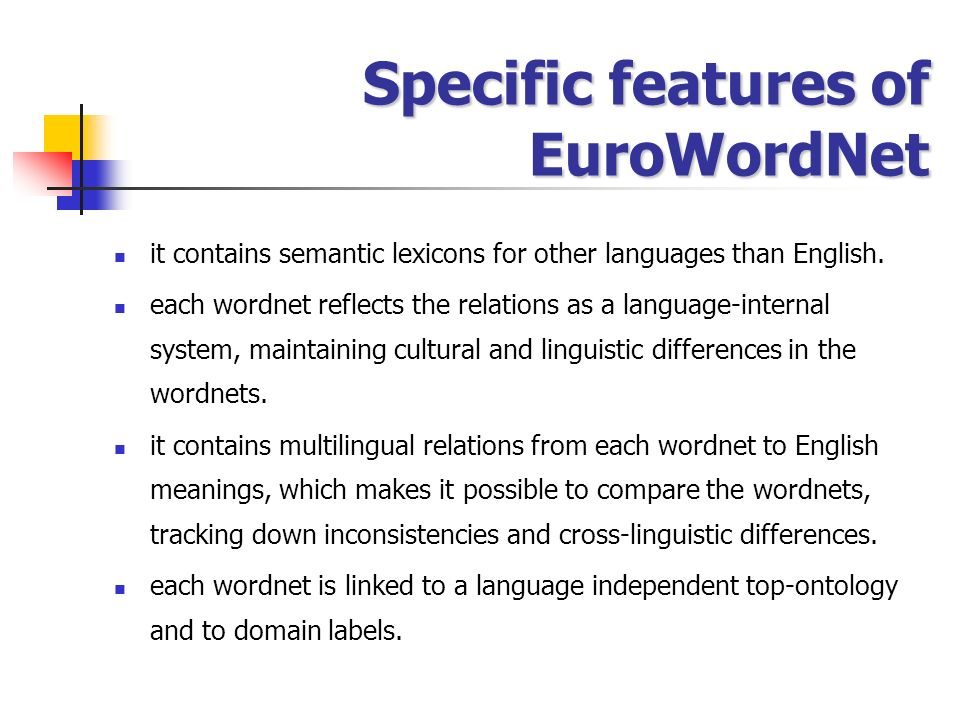 Specific features of EuroWordNet it contains semantic lexicons for other languages than English. each wordnet reflects the relations as a language-int