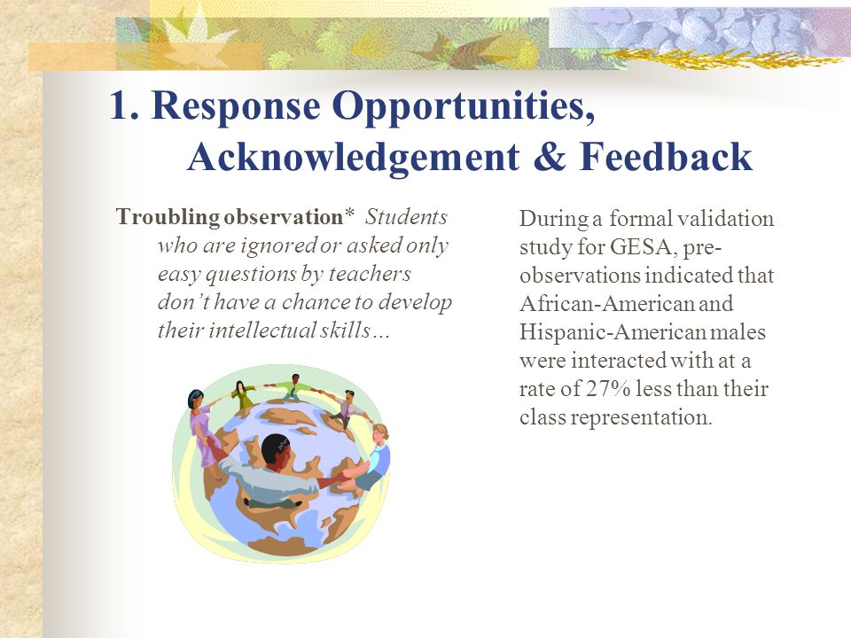 1. Response Opportunities, Acknowledgement & Feedback Troubling observation* Students who are ignored or asked only easy questions by teachers dont ha