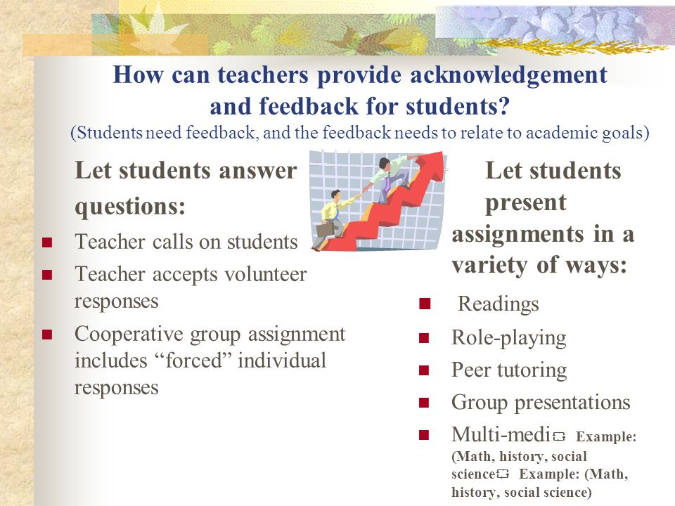 How can teachers provide acknowledgement and feedback for students? (Students need feedback, and the feedback needs to relate to academic goals) Let s