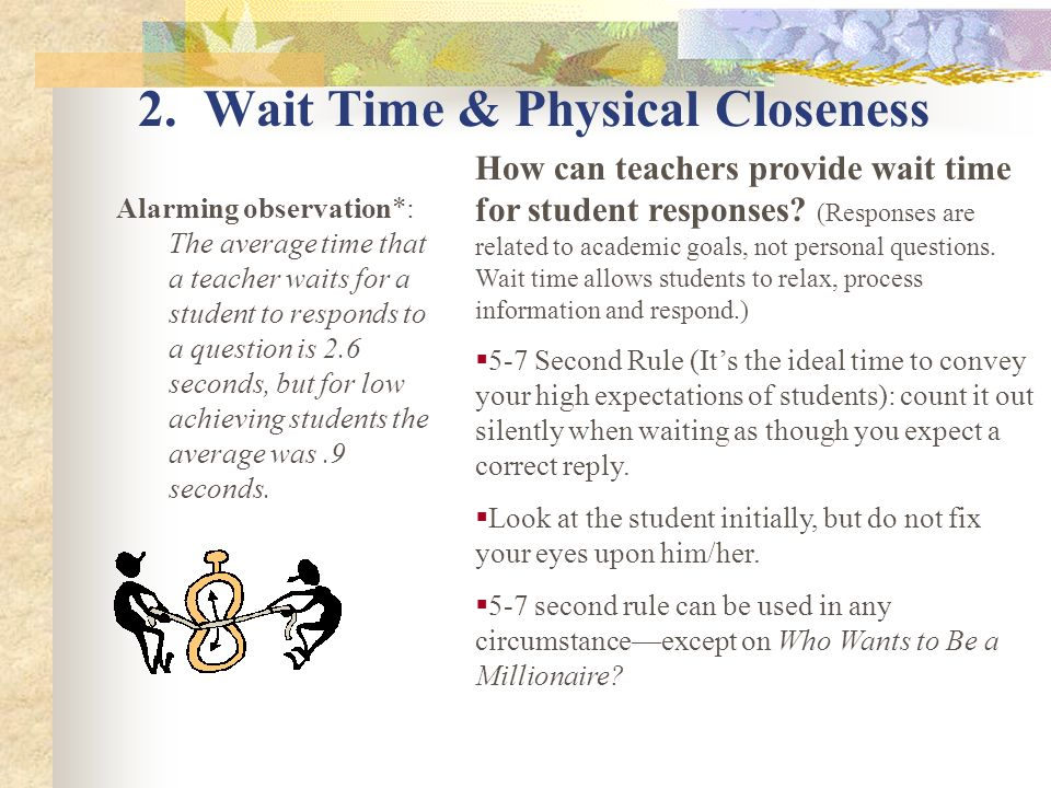 2. Wait Time & Physical Closeness Alarming observation*: The average time that a teacher waits for a student to responds to a question is 2.6 seconds,
