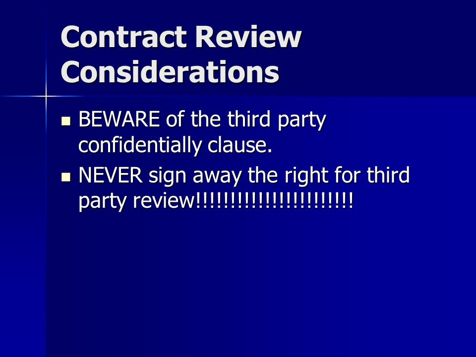 Contract Review Considerations BEWARE of the third party confidentially clause. BEWARE of the third party confidentially clause. NEVER sign away the r