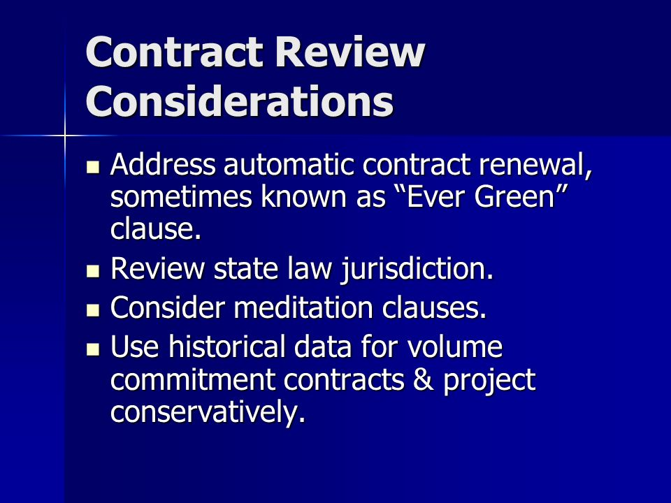 Contract Review Considerations Address automatic contract renewal, sometimes known as Ever Green clause. Address automatic contract renewal, sometimes