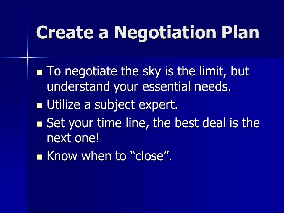 Create a Negotiation Plan To negotiate the sky is the limit, but understand your essential needs. To negotiate the sky is the limit, but understand yo