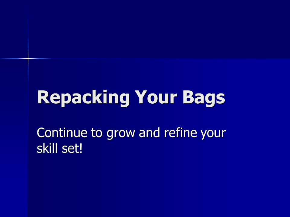 Repacking Your Bags Continue to grow and refine your skill set!