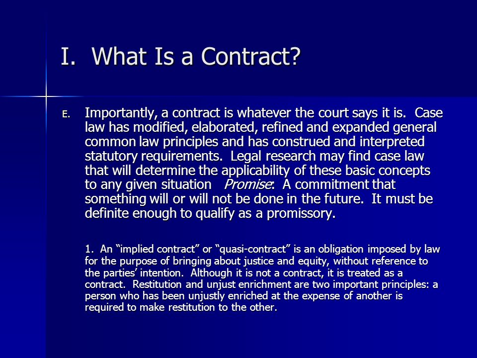 I. What Is a Contract? E. Importantly, a contract is whatever the court says it is. Case law has modified, elaborated, refined and expanded general co