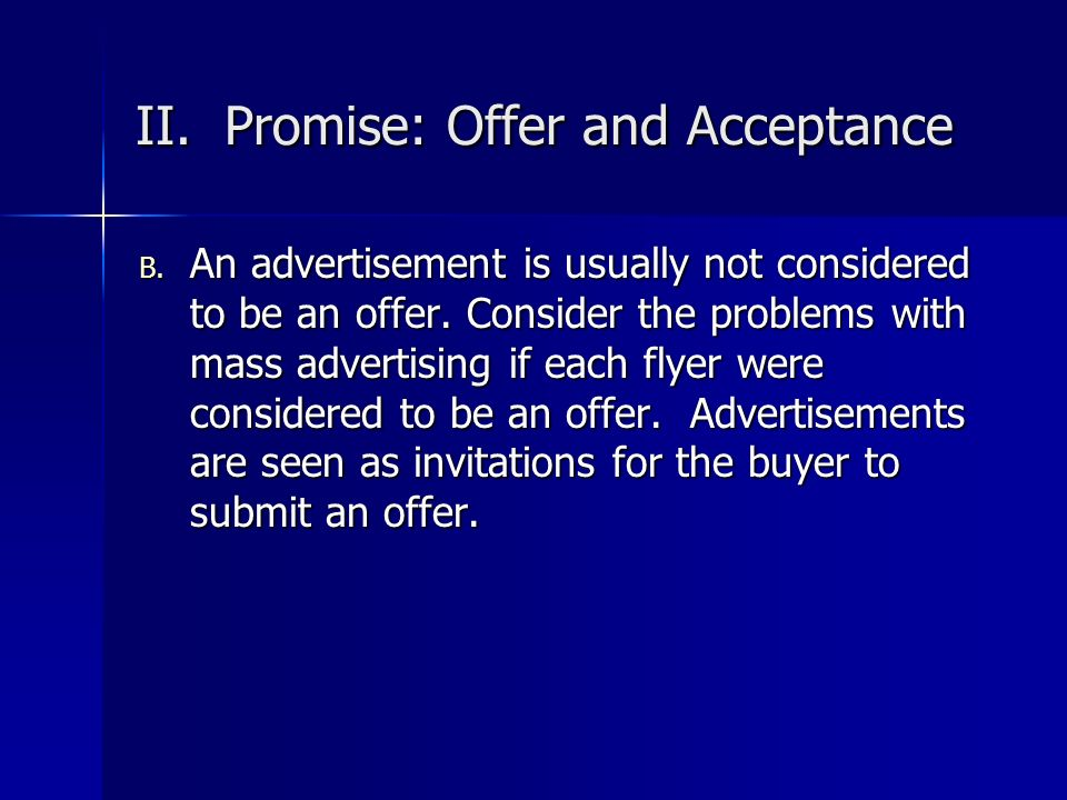 II. Promise: Offer and Acceptance B. An advertisement is usually not considered to be an offer. Consider the problems with mass advertising if each fl