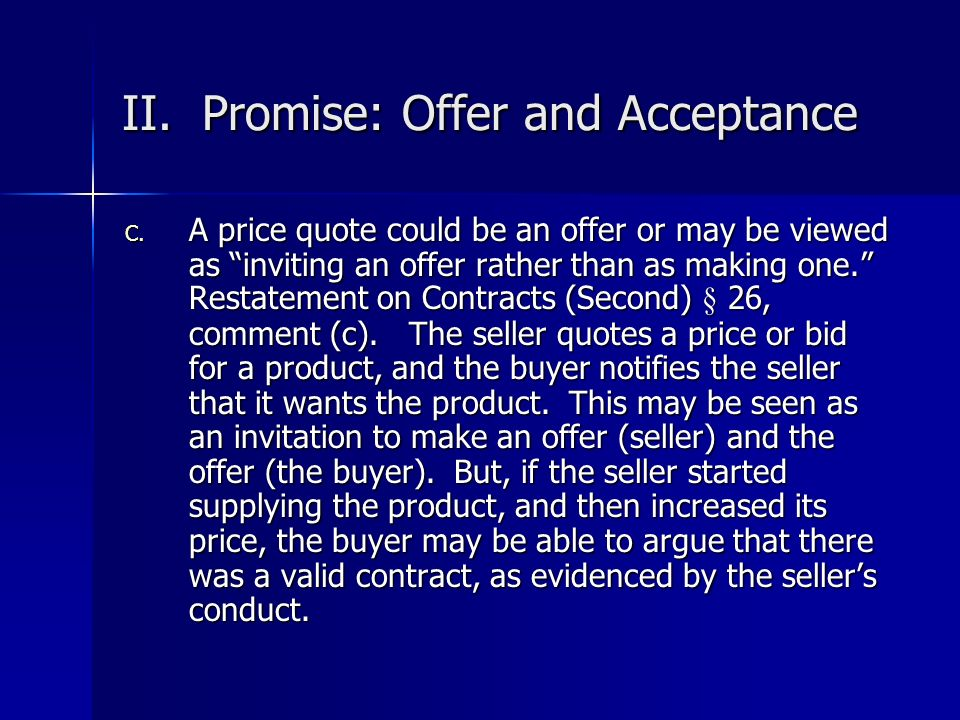 II. Promise: Offer and Acceptance C. A price quote could be an offer or may be viewed as inviting an offer rather than as making one. Restatement on C
