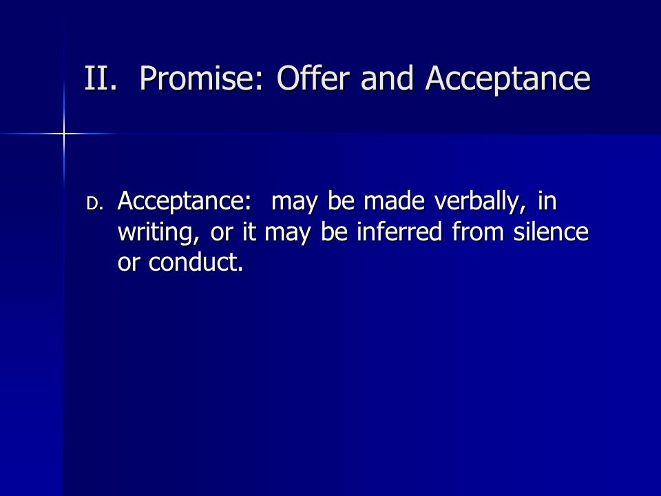 II. Promise: Offer and Acceptance D. Acceptance: may be made verbally, in writing, or it may be inferred from silence or conduct.