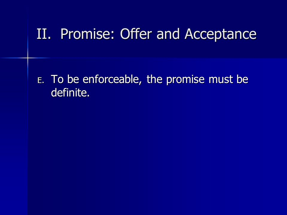 II. Promise: Offer and Acceptance E. To be enforceable, the promise must be definite.