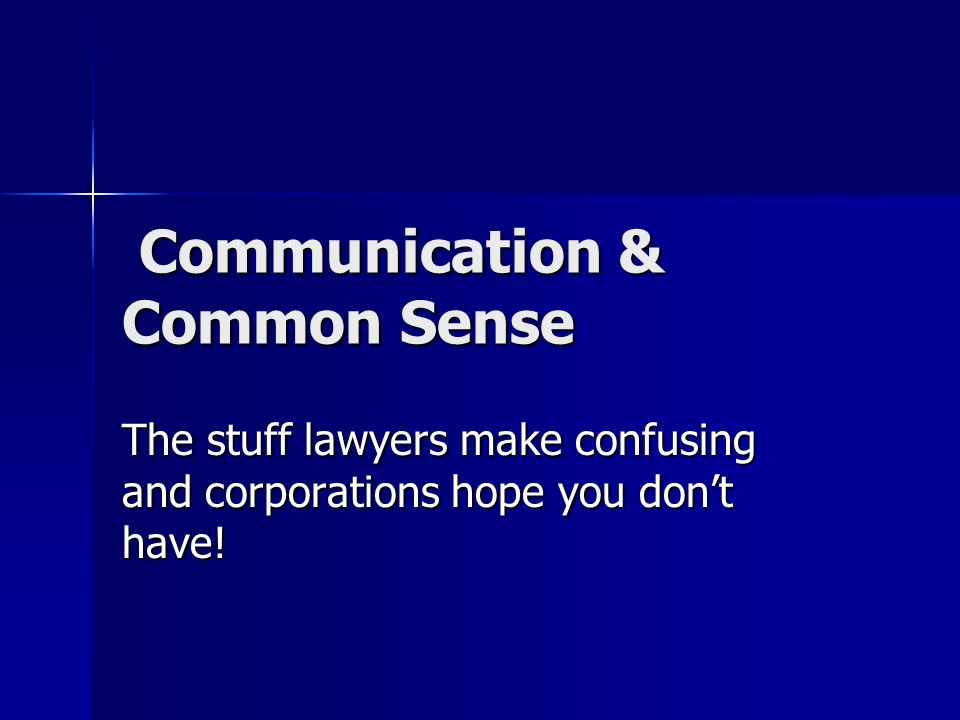 Communication & Common Sense Communication & Common Sense The stuff lawyers make confusing and corporations hope you dont have!