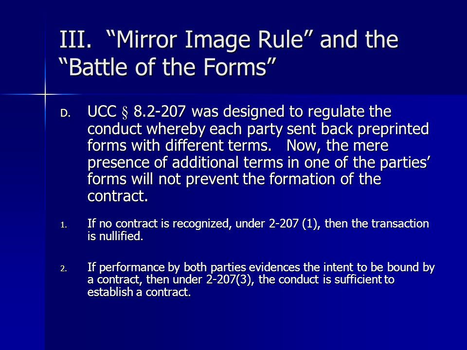 III. Mirror Image Rule and the Battle of the Forms D. UCC § 8.2-207 was designed to regulate the conduct whereby each party sent back preprinted forms