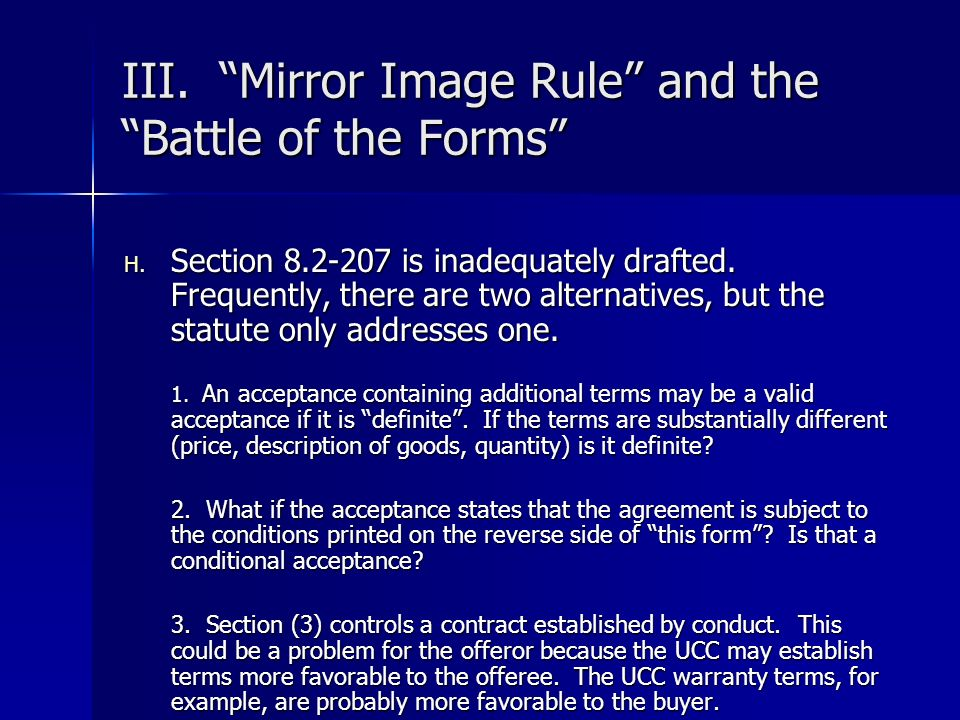 III. Mirror Image Rule and the Battle of the Forms H. Section 8.2-207 is inadequately drafted. Frequently, there are two alternatives, but the statute