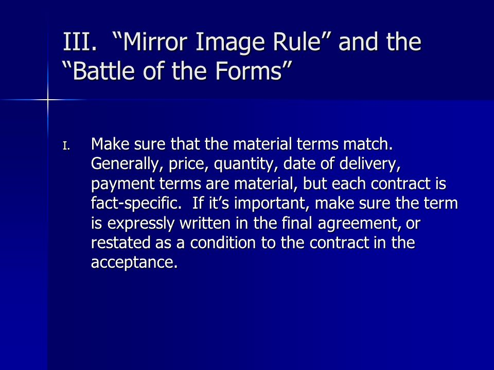 III. Mirror Image Rule and the Battle of the Forms I. Make sure that the material terms match. Generally, price, quantity, date of delivery, payment t