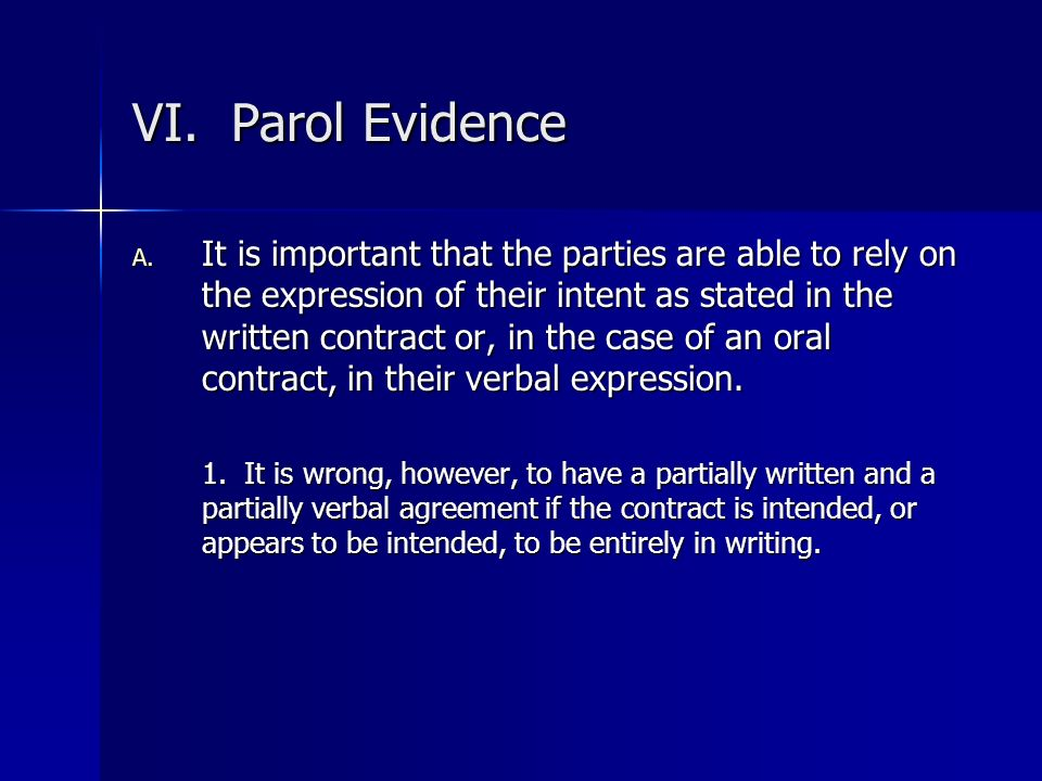 VI. Parol Evidence A. It is important that the parties are able to rely on the expression of their intent as stated in the written contract or, in the